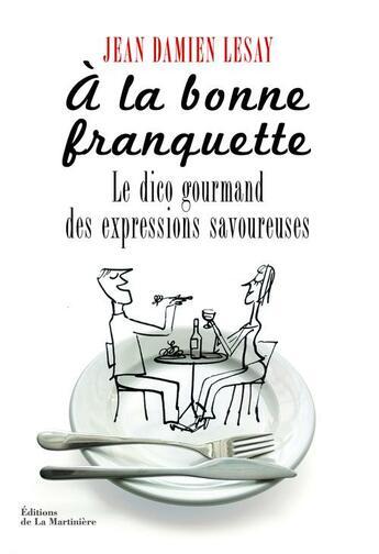 Couverture du livre « à la bonne franquette ; le dico des expressions savoureuses » de Jean-Damien Lesay aux éditions La Martiniere