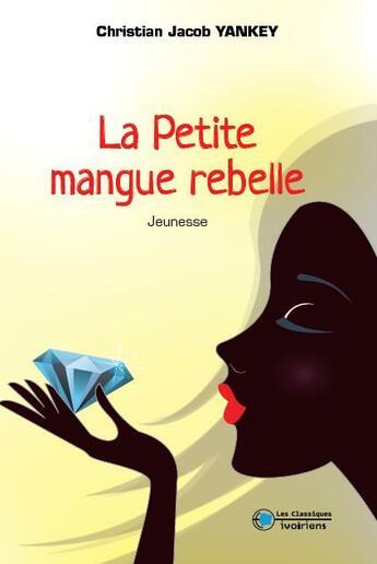 Couverture du livre « La petite mangue rebelle » de Jacob Christian Yankey aux éditions Les Classiques Ivoiriens