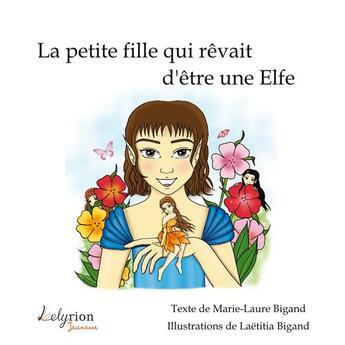 Couverture du livre « La petite fille qui rêvait d'être une elfe » de Marie-Laure Bigand et Laetitia Bigand aux éditions Lelyrion
