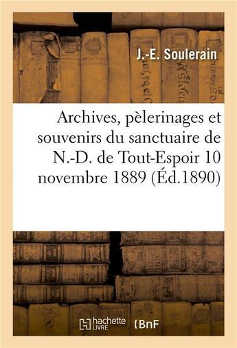 Couverture du livre « Archives, pelerinages et souvenirs du sanctuaire de n.-d. de tout-espoir, 10 novembre 1889. » de Soulerain J.-E. aux éditions Hachette Bnf
