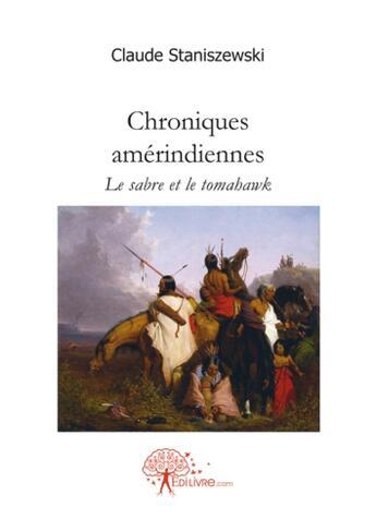 Couverture du livre « Chroniques amérindiennes ; le sabre et le tomahawk » de Claude Staniszewski aux éditions Edilivre-aparis