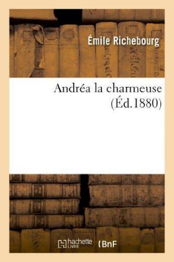 Couverture du livre « Andrea la charmeuse » de Richebourg Emile aux éditions Hachette Bnf