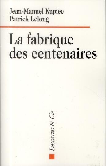 Couverture du livre « La fabrique des centenaires ; solidarité et dépendance » de Jean-Manuel Kupiec et Patrick Lelong aux éditions Descartes & Cie