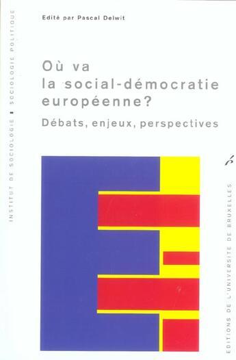 Couverture du livre « Ou Va La Social-Democratie Europeenne ? Debats, Enjeux, Perspectives » de Pascal Delwit aux éditions Universite De Bruxelles