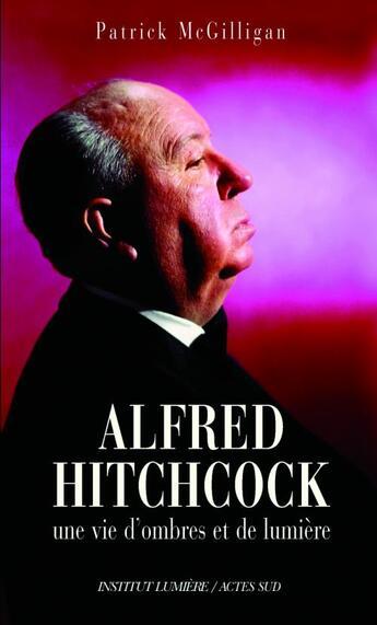 Couverture du livre « Alfred Hitchcock ; une vie d'ombres et de lumière » de Patrick Mcgilligan aux éditions Actes Sud