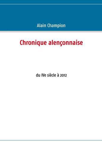 Couverture du livre « Chronique alençonnaise ; du IVe siècle à 2012 » de Alain Champion aux éditions Books On Demand