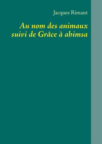 Couverture du livre « Au nom des animaux ; grâce à Ahimsa » de Jacques Rimant aux éditions Books On Demand