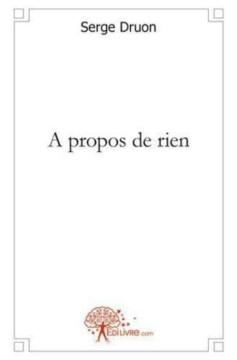Couverture du livre « A Propos De Rien » de Serge Druon aux éditions Edilivre-aparis