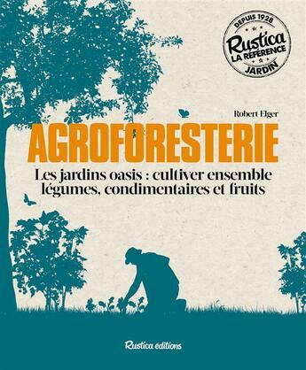 Couverture du livre « Agroforesterie ; les jardins oasis : cultiver ensemble légumes, condimentaires et fruits » de Robert Elger aux éditions Rustica