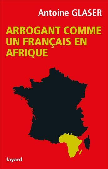 Couverture du livre « Arrogant comme un français en Afrique » de Antoine Glaser aux éditions Fayard