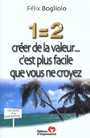 Couverture du livre « 1 = 2 Creer De La Valeur... C'Est Plus Facile Que Vous Ne Croyez » de Bogliolo aux éditions Organisation