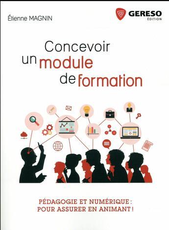 Couverture du livre « Concevoir un module de formation ; pédagogie et numérique : pour assurer en animant ! » de Etienne Magnin aux éditions Gereso