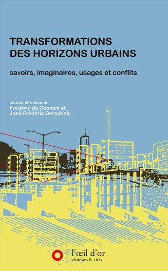 Couverture du livre « Transformations des horizons urbains ; savoirs, imaginaires, usages et conflits » de Frederic De Coninck et Jose-Frederic Deroubaix aux éditions L'oeil D'or