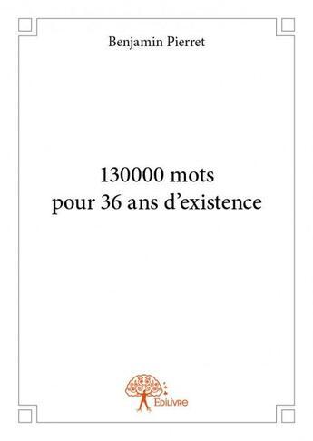 Couverture du livre « 130000 mots pour 36 ans d'existence » de Benjamin Pierret aux éditions Edilivre-aparis