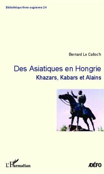 Couverture du livre « Des Asiatiques en Hongrie ; Khazars, Kabars et Alains » de Bernard Le Calloc'H aux éditions L'harmattan