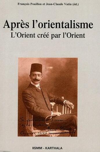 Couverture du livre « Apres L'Orientalisme. L'Orient Cree Par L'Orient » de Pouillon/Vatin aux éditions Karthala