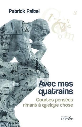 Couverture du livre « Avec mes quatrains ; courtes pensées rimant à quelque chose » de Patrick Paitel aux éditions Persee