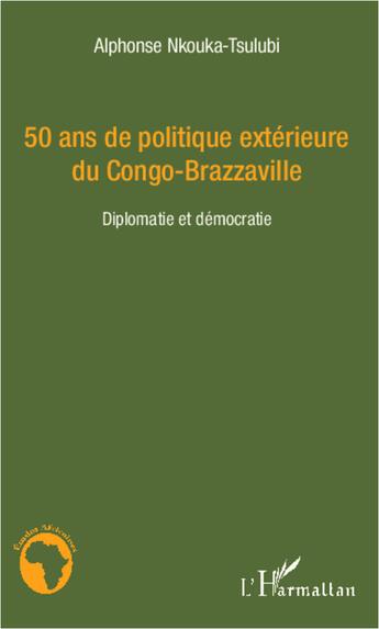Couverture du livre « 50 Ans De Politique Exterieure Du Congo Brazzaville Diplomatie Et Democratie » de Nkouka Tsulubi Alpho aux éditions L'harmattan