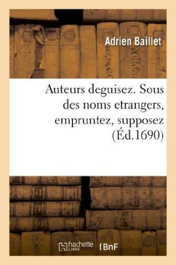 Couverture du livre « Auteurs deguisez. sous des noms etrangers; empruntez, supposez » de Adrien Baillet aux éditions Hachette Bnf