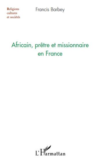 Couverture du livre « Africain, prêtre et missionnaire en France » de Francis Barbey aux éditions L'harmattan