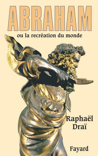 Couverture du livre « Abraham ou la recréation du monde » de Raphael Drai aux éditions Fayard