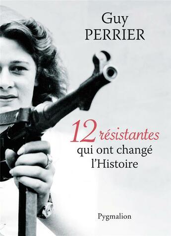 Couverture du livre « 12 résistantes qui ont changé l'histoire » de Guy Perrier aux éditions Pygmalion