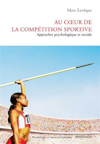 Couverture du livre « Au coeur de la compétition sportive ; approches psychologique et sociale » de Marc Leveque aux éditions Mardaga Pierre