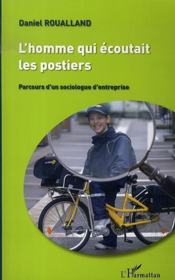 Couverture du livre « L'homme qui écoutait les postiers ; parcours d'un sociologue d'entreprise » de Daniel Roualland aux éditions L'harmattan