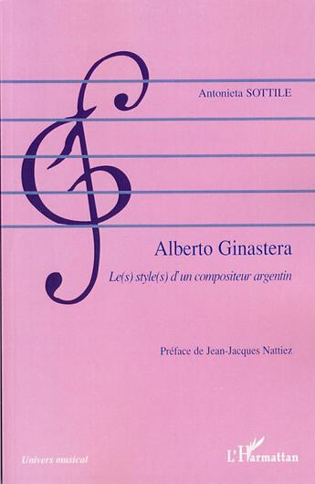 Couverture du livre « Alberto ginastera ; le(s) style(s) d'un compositeur argentin » de Antonieta Sottile aux éditions L'harmattan