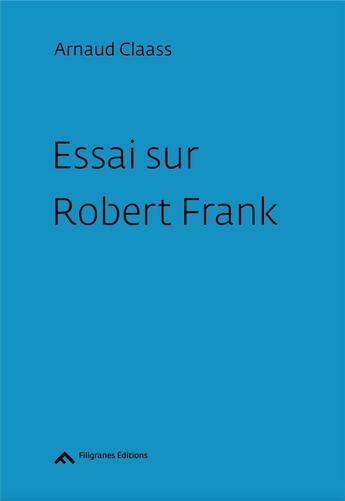 Couverture du livre « Essai sur Robert Frank » de Arnaud Claass aux éditions Filigranes