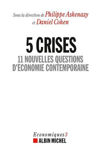 Couverture du livre « 5 crises ; 11 nouvelles questions d'économie contemporaine » de Daniel Cohen et Philippe Askenazy aux éditions Albin Michel