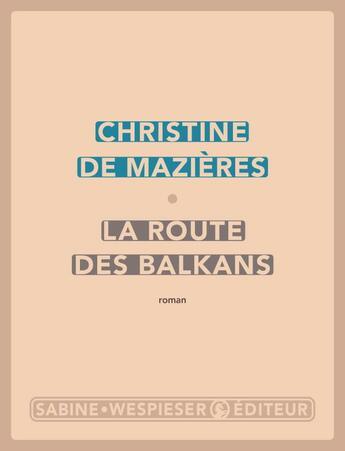 Couverture du livre « La route des Balkans » de Christine De Mazieres aux éditions Sabine Wespieser