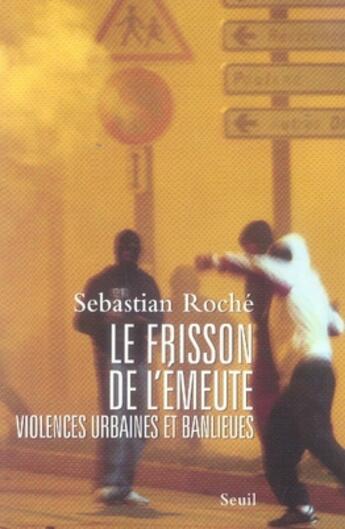 Couverture du livre « Le frisson de l'émeute ; violences urbaines et banlieues » de Sebastian Roche aux éditions Seuil