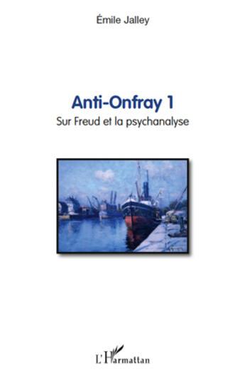 Couverture du livre « Anti Onfray t.1 ; sur Freud et la psychanalyse » de Emile Jalley aux éditions L'harmattan