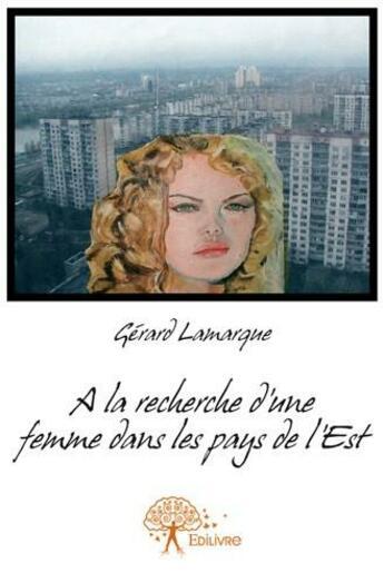 Couverture du livre « À la recherche d'une femme dans les pays de l'Est » de Gerard Lamarque aux éditions Edilivre-aparis