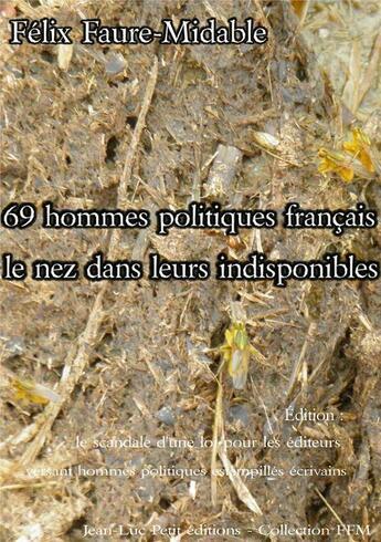 Couverture du livre « 69 hommes politiques français le nez dans leurs indisponibles » de Felix Faure-Midable aux éditions Jean-luc Petit Editions