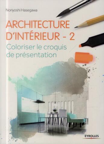 Couverture du livre « Architecture d'intérieur t.2 ; coloriser le croquis de présentation » de Noriyoshi Hasegawa aux éditions Eyrolles