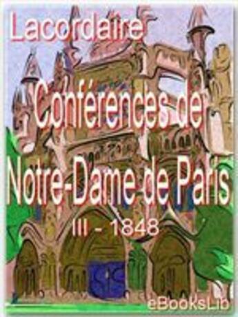 Couverture du livre « Conférences de Notre-Dame de Paris t.3 ; 1848 » de Henri-Dominique Lacordaire aux éditions Ebookslib