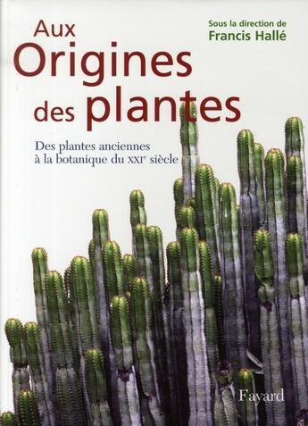 Couverture du livre « Aux origines des plantes t.1 ; des plantes anciennes à la botanique du XXI siècle » de Francis Halle aux éditions Fayard