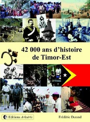Couverture du livre « 42 000 ans d'histoire de Timor-Est » de Frederic Durand aux éditions Arkuiris