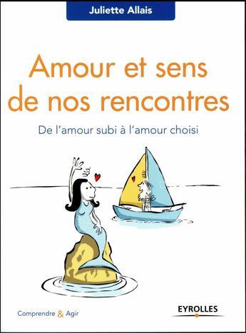 Couverture du livre « Amour et sens de nos rencontres ; de l'amour subi à l'amour choisi » de Juliette Allais aux éditions Eyrolles