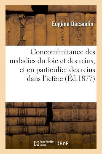Couverture du livre « Concomimitance des maladies du foie et des reins, et en particulier des reins dans l'ictere - . cont » de Decaudin Eugene aux éditions Hachette Bnf