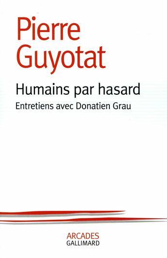 Couverture du livre « Humains par hasard ; entretiens avec Donatien Grau » de Pierre Guyotat aux éditions Gallimard