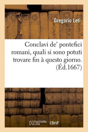 Couverture du livre « Conclavi de' pontefici romani, quali si sono potuti trovare fin a questo giorno. (ed.1667) » de Leti Gregorio aux éditions Hachette Bnf