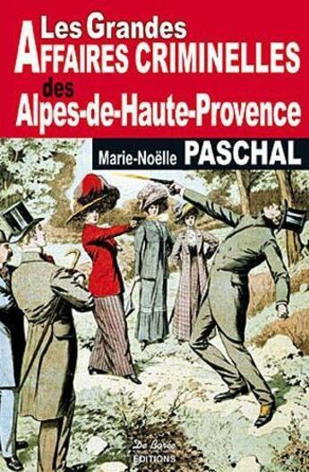 Couverture du livre « Alpes-de-Haute-Provence grandes affaires criminelles » de Marie-Noel Paschal aux éditions De Boree
