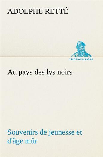 Couverture du livre « Au Pays Des Lys Noirs Souvenirs De Jeunesse Et D Age Mur » de Rette A aux éditions Tredition
