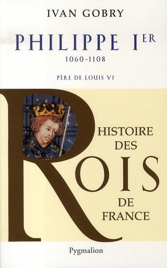 Couverture du livre « Philippe Ier ; 1060-1108 ; père de Louis VI » de Ivan Gobry aux éditions Pygmalion