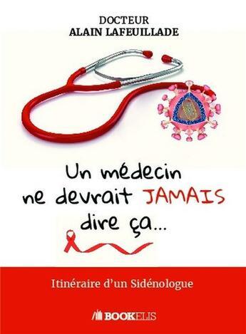 Couverture du livre « Un médecin ne devrait jamais dire ça...itinéraire d'un sidénologue » de Alain Lafeuillade aux éditions Bookelis