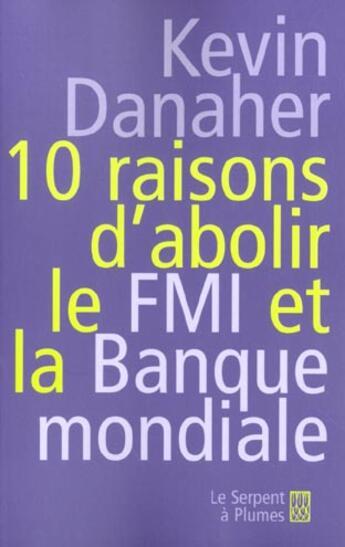 Couverture du livre « 10 Raisons D'Abolir Le F.M.I. Et La Banque Mondiale » de Kevin Danaher aux éditions Serpent A Plumes