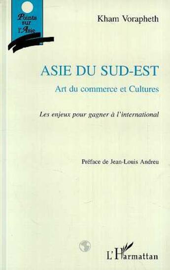 Couverture du livre « Asie Du Sud-Est: Art Du Commerce Et Cultures: Les Enjeux Pour Gagner A L'International » de Kham Vorapheth aux éditions L'harmattan